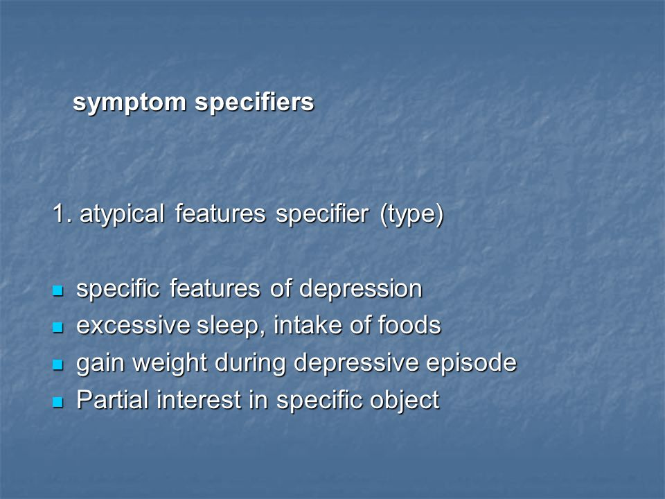 symptom specifiers 1. atypical features specifier (type) specific features of depression. excessive sleep, intake of foods.
