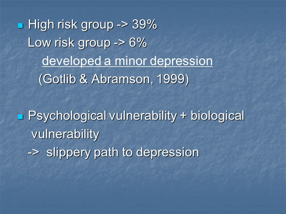 High risk group -> 39% Low risk group -> 6% developed a minor depression. (Gotlib & Abramson, 1999)
