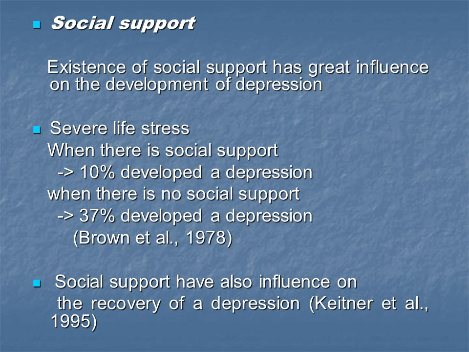 Social support Existence of social support has great influence on the development of depression. Severe life stress.
