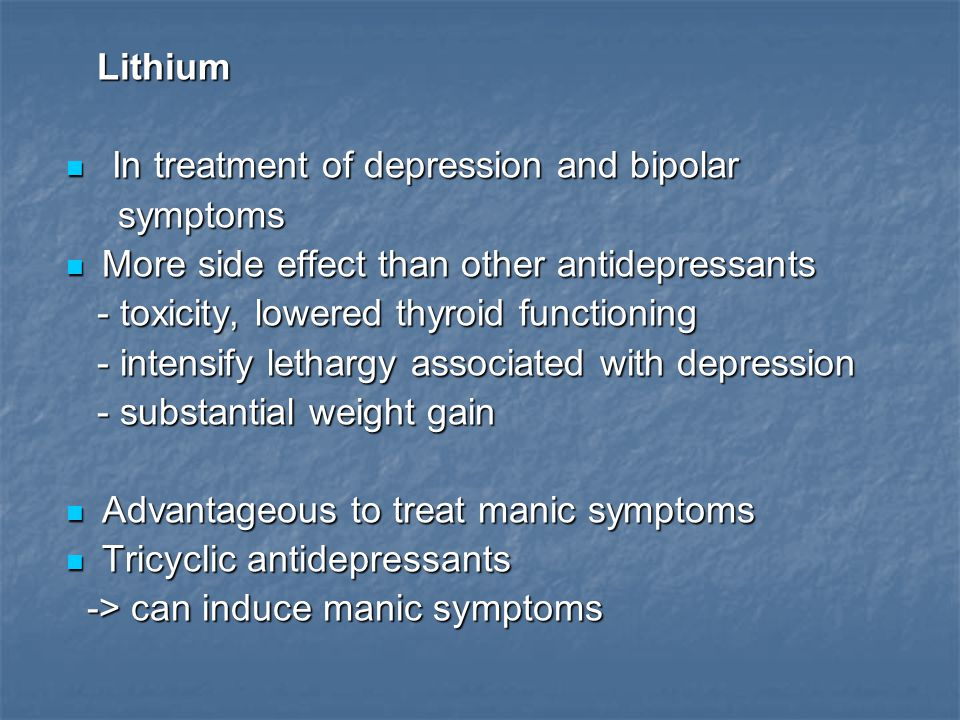 Lithium In treatment of depression and bipolar. symptoms. More side effect than other antidepressants.