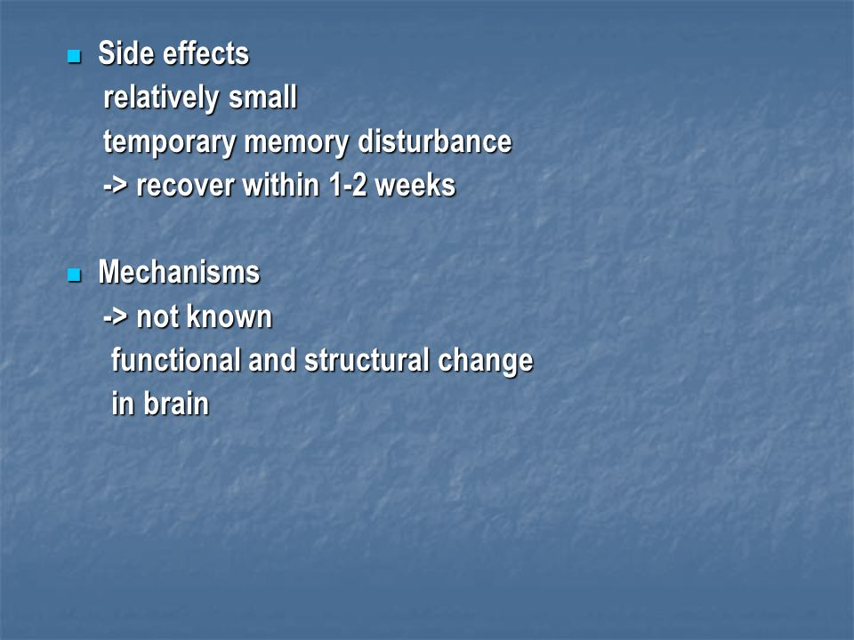 Side effects relatively small. temporary memory disturbance. -> recover within 1-2 weeks. Mechanisms.