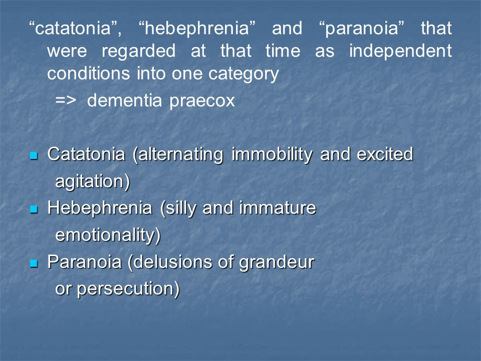 catatonia , hebephrenia and paranoia that were regarded at that time as independent conditions into one category
