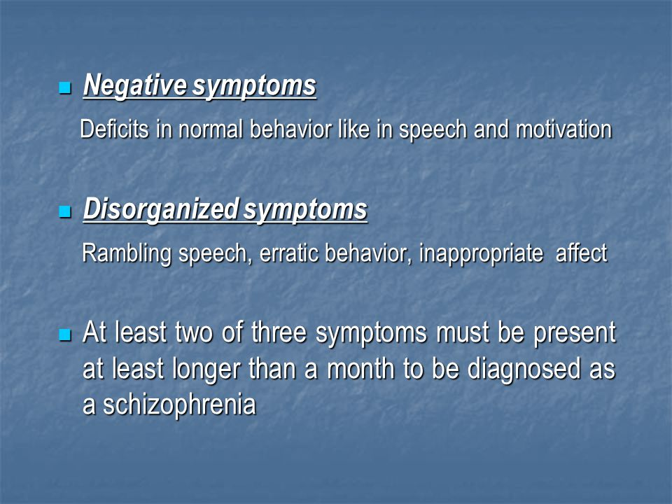 Negative symptoms Deficits in normal behavior like in speech and motivation. Disorganized symptoms.