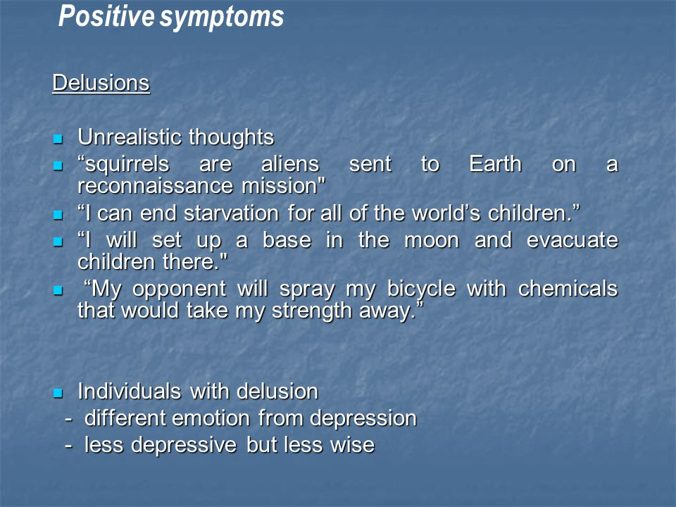 Positive symptoms Delusions Unrealistic thoughts