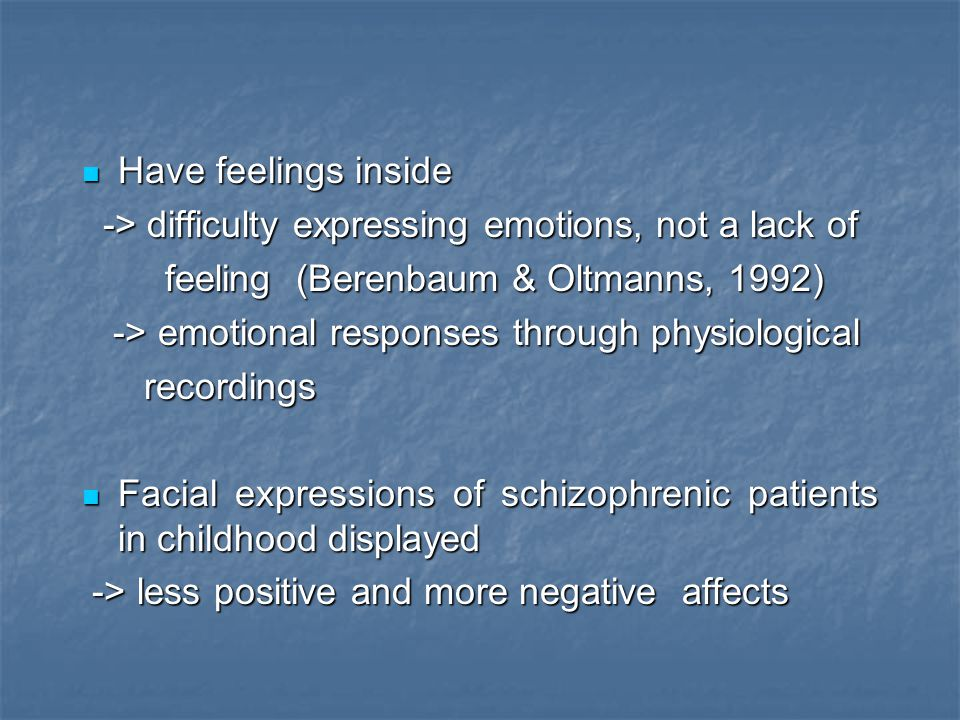 Have feelings inside -> difficulty expressing emotions, not a lack of. feeling (Berenbaum & Oltmanns, 1992)