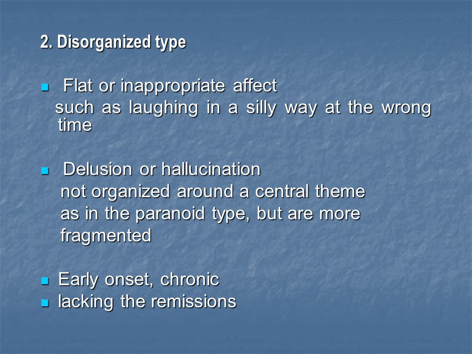 2. Disorganized type Flat or inappropriate affect. such as laughing in a silly way at the wrong time.