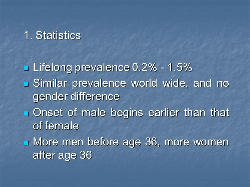 1. Statistics Lifelong prevalence 0.2% - 1.5% Similar prevalence world wide, and no gender difference.