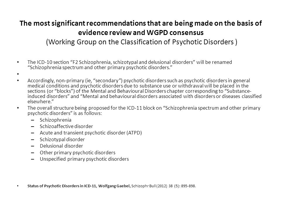 The most significant recommendations that are being made on the basis of evidence review and WGPD consensus (Working Group on the Classification of Psychotic Disorders )