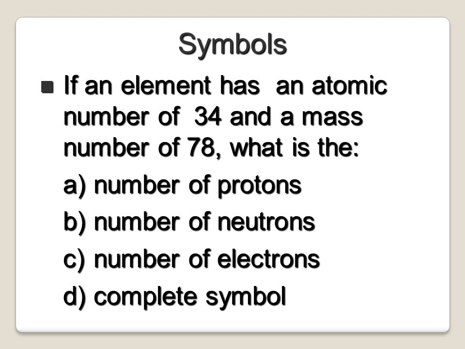 Symbols If an element has an atomic number of 34 and a mass number of 78, what is the: number of protons.