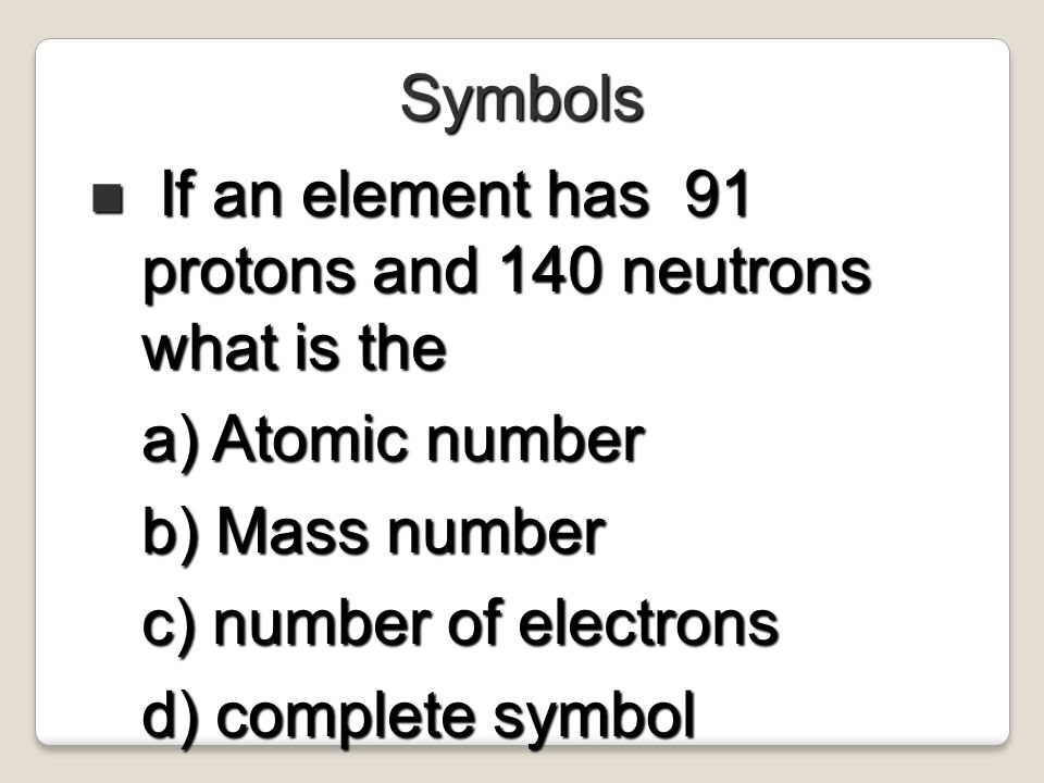 Symbols If an element has 91 protons and 140 neutrons what is the. Atomic number. Mass number. number of electrons.