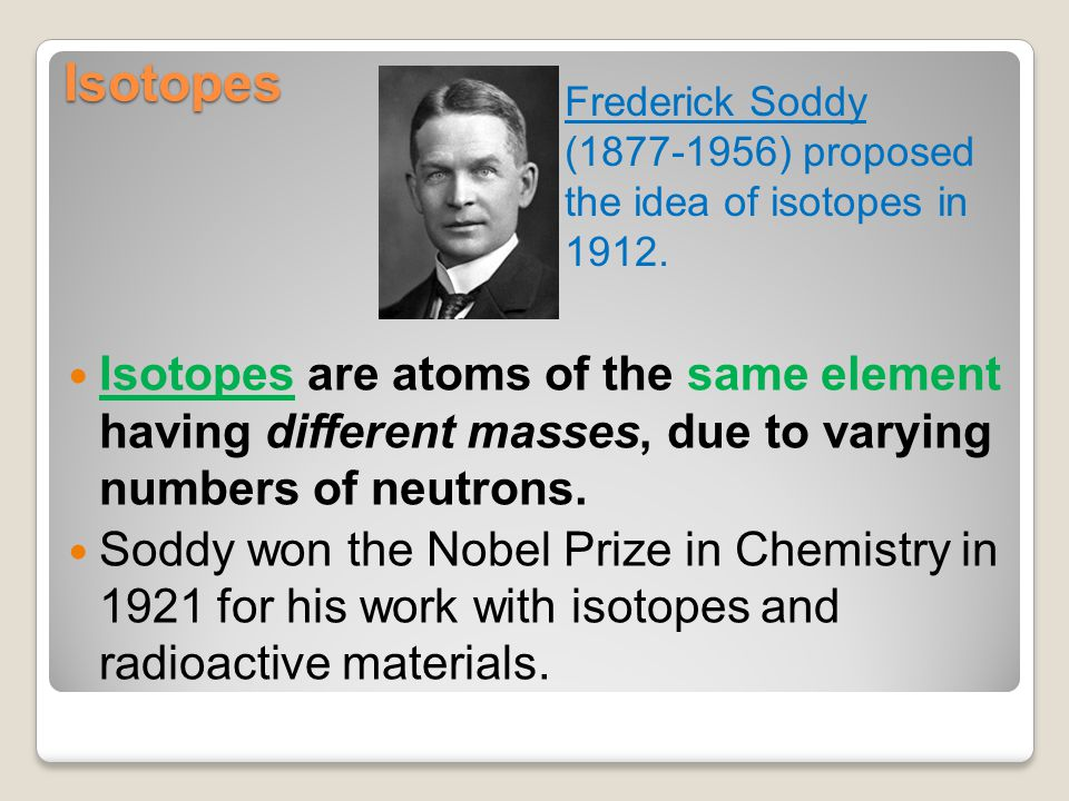 Isotopes Frederick Soddy (1877-1956) proposed the idea of isotopes in 1912.