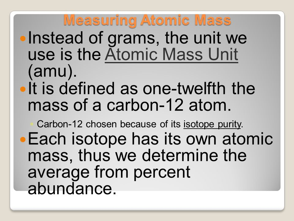 Instead of grams, the unit we use is the Atomic Mass Unit (amu).