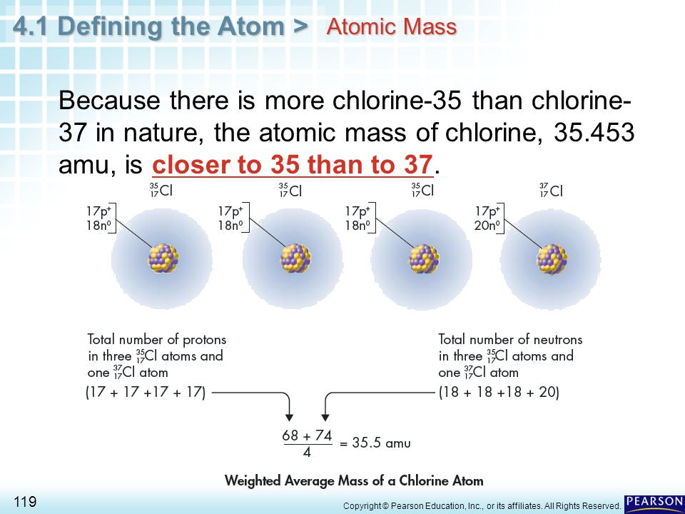 Atomic Mass Because there is more chlorine-35 than chlorine-37 in nature, the atomic mass of chlorine, 35.453 amu, is closer to 35 than to 37.