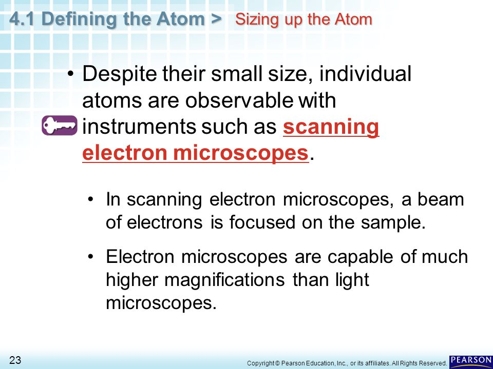 Sizing up the Atom Despite their small size, individual atoms are observable with instruments such as scanning electron microscopes.