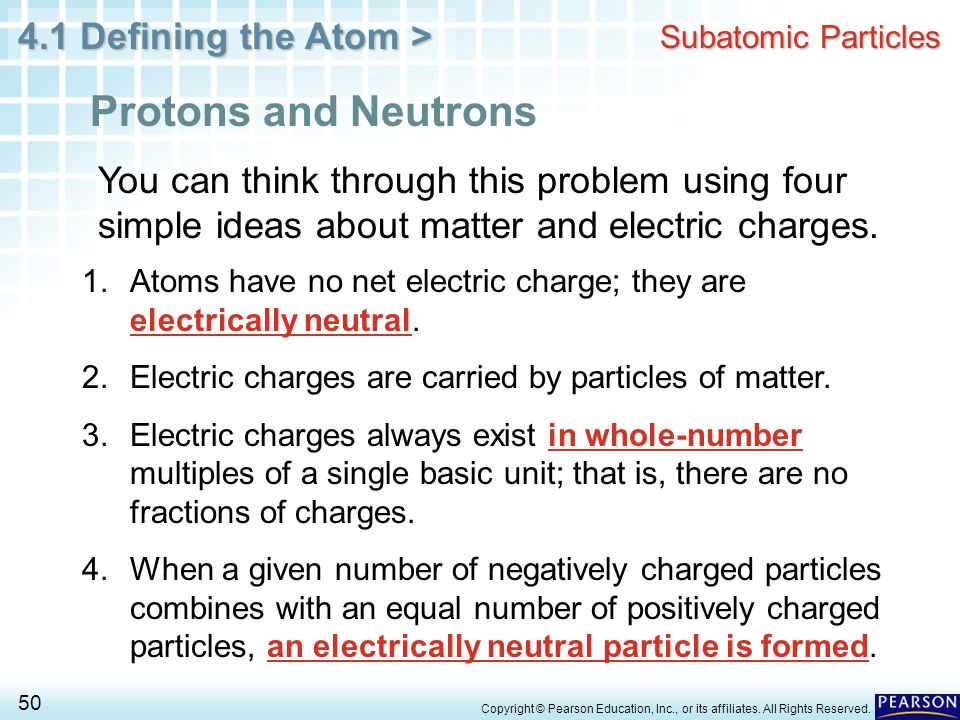 Subatomic Particles Protons and Neutrons. You can think through this problem using four simple ideas about matter and electric charges.