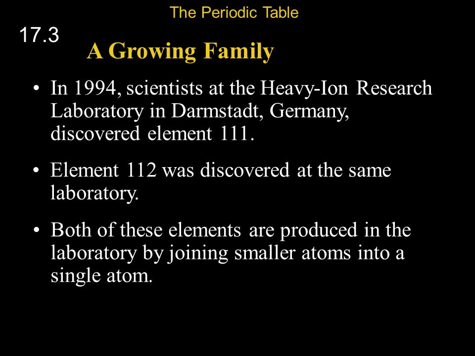 The Periodic Table 17.3. A Growing Family. In 1994, scientists at the Heavy-Ion Research Laboratory in Darmstadt, Germany, discovered element 111.