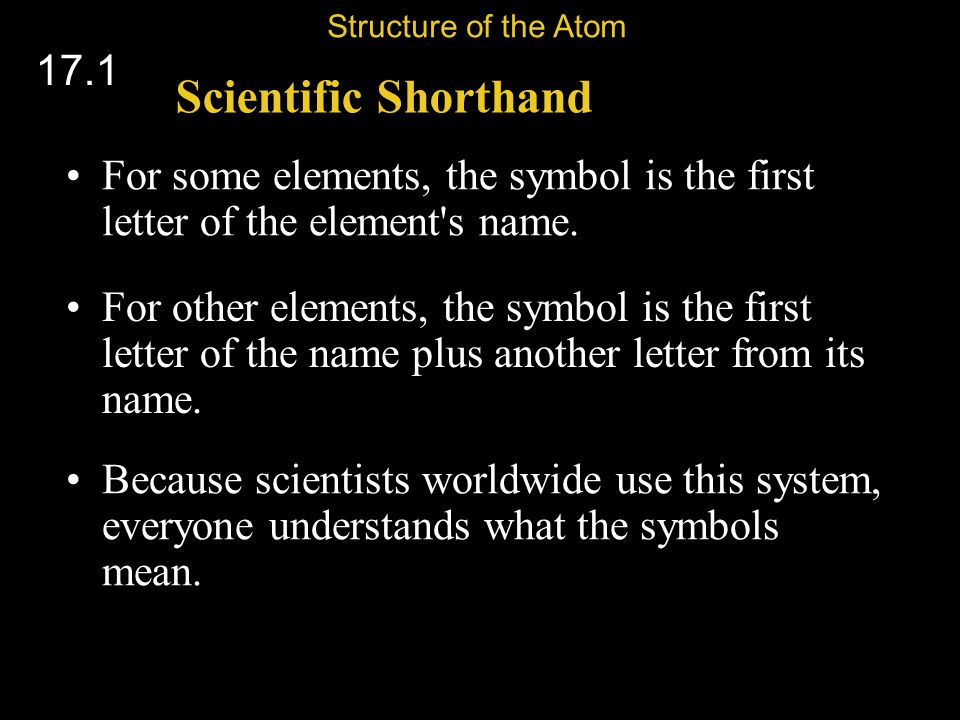 Structure of the Atom 17.1. Scientific Shorthand. For some elements, the symbol is the first letter of the element s name.