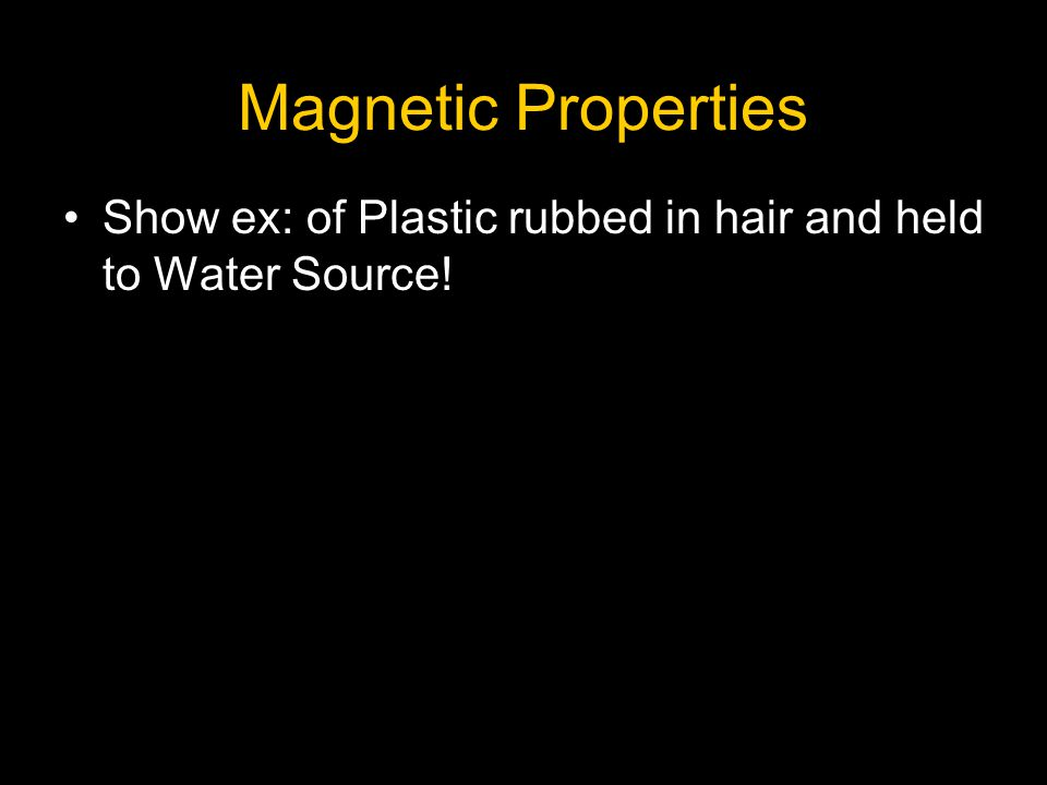Magnetic Properties Show ex: of Plastic rubbed in hair and held to Water Source!