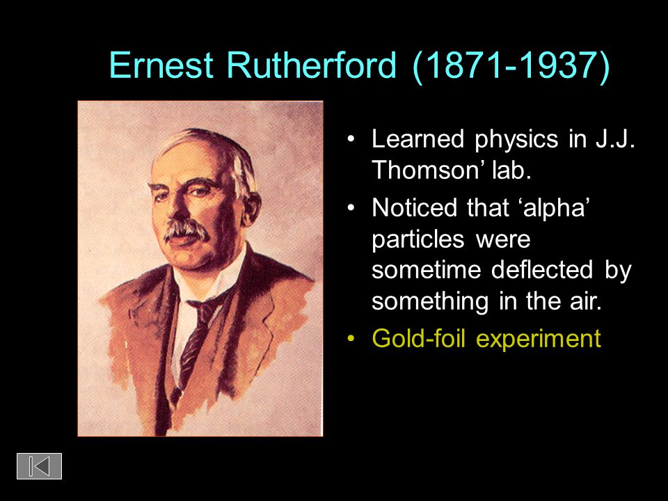 Ernest Rutherford (1871-1937) Learned physics in J.J. Thomson' lab.