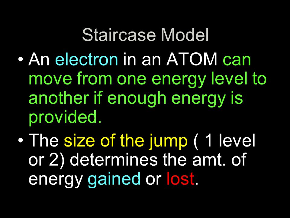 Staircase Model An electron in an ATOM can move from one energy level to another if enough energy is provided.