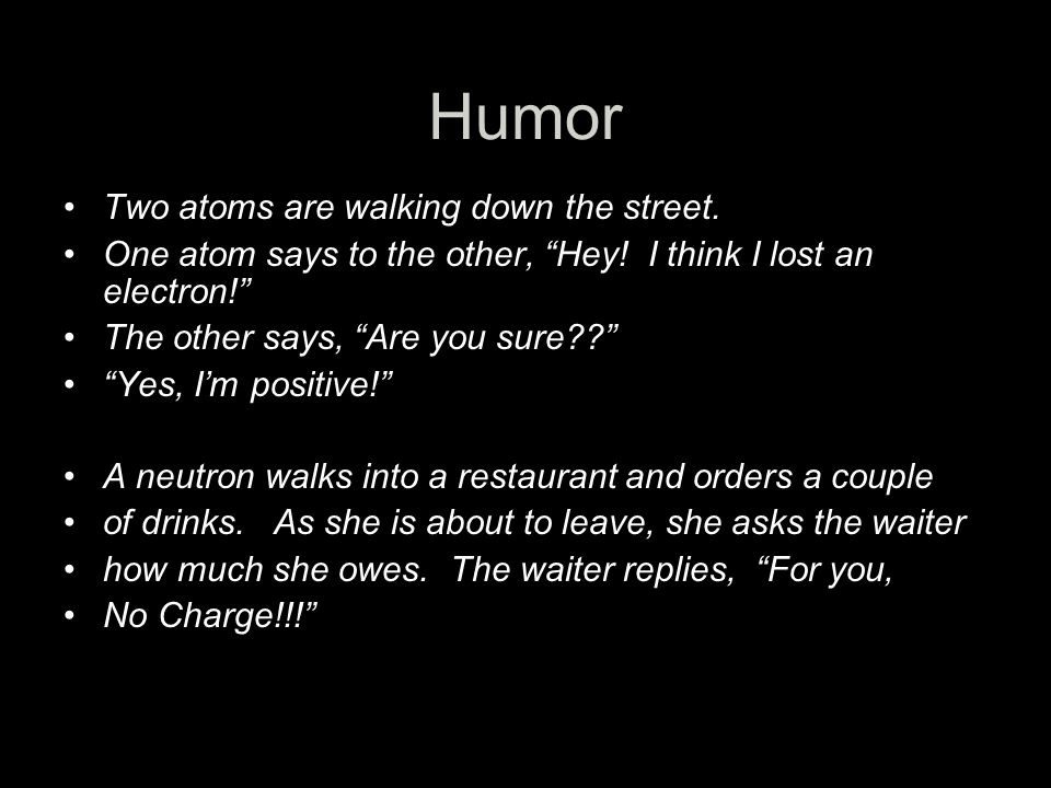 Humor Two atoms are walking down the street.