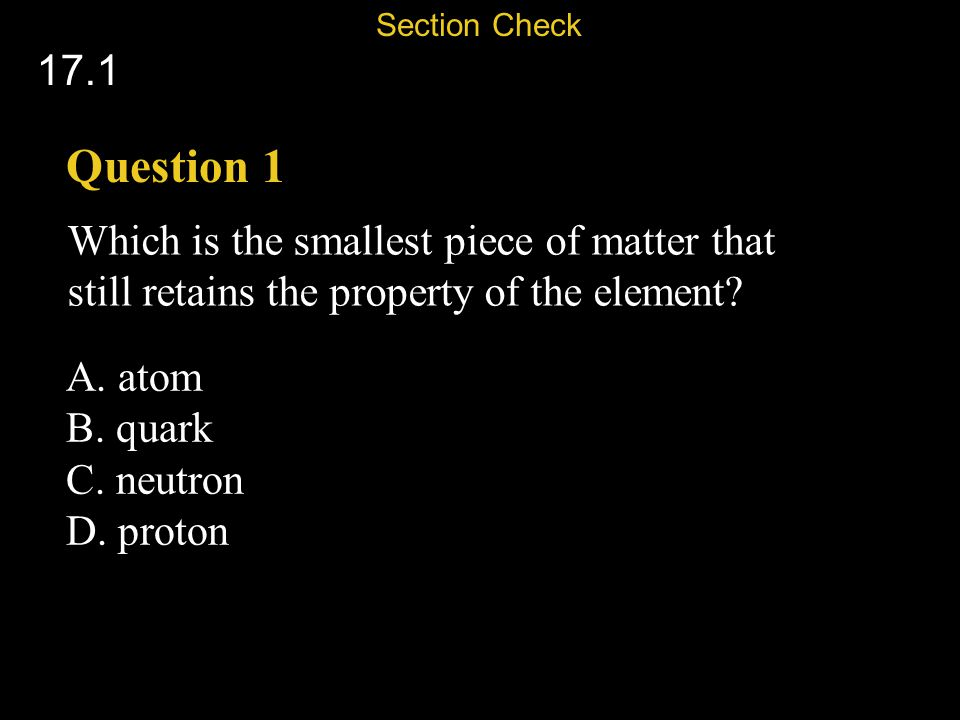 Section Check 17.1. Question 1. Which is the smallest piece of matter that still retains the property of the element