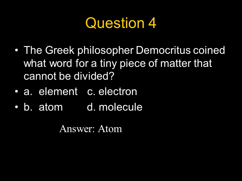 Question 4 The Greek philosopher Democritus coined what word for a tiny piece of matter that cannot be divided