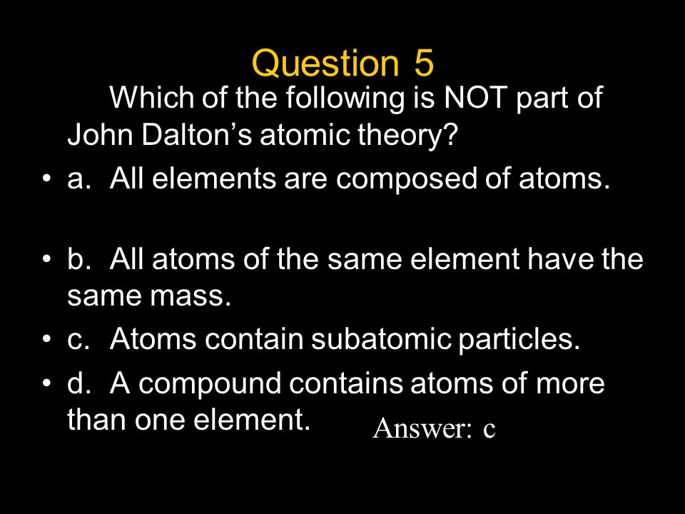 Question 5 Which of the following is NOT part of John Dalton's atomic theory a. All elements are composed of atoms.