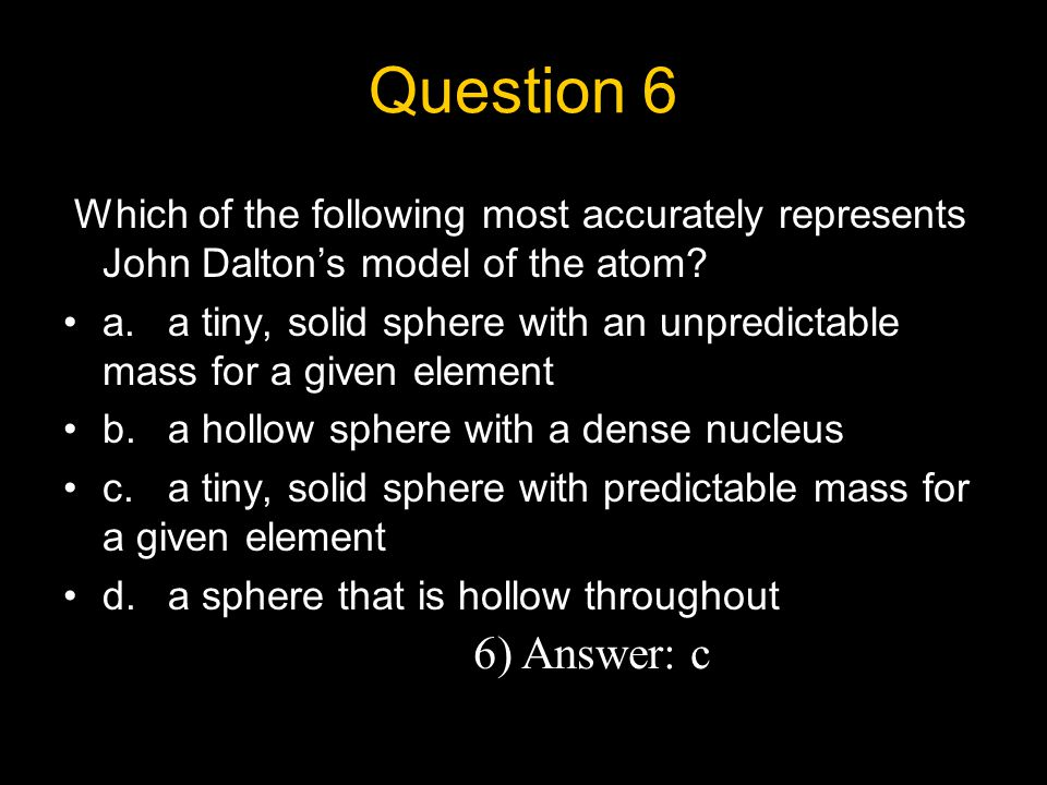Question 6 Which of the following most accurately represents John Dalton's model of the atom