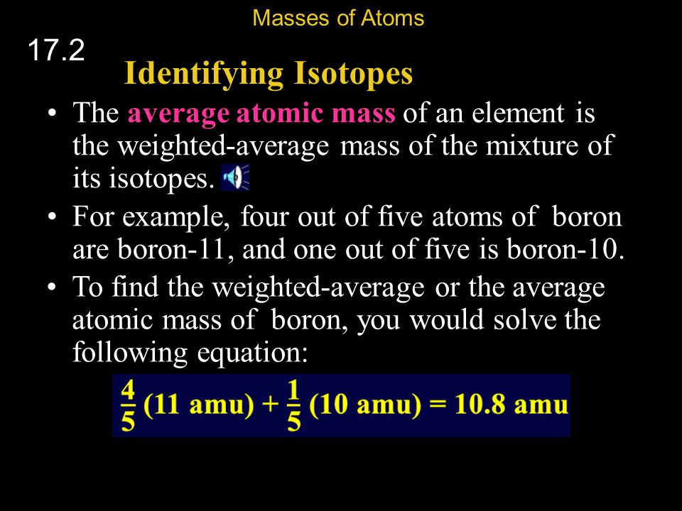 Masses of Atoms 17.2. Identifying Isotopes. The average atomic mass of an element is the weighted-average mass of the mixture of its isotopes.