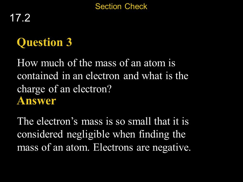 Section Check 17.2. Question 3. How much of the mass of an atom is contained in an electron and what is the charge of an electron