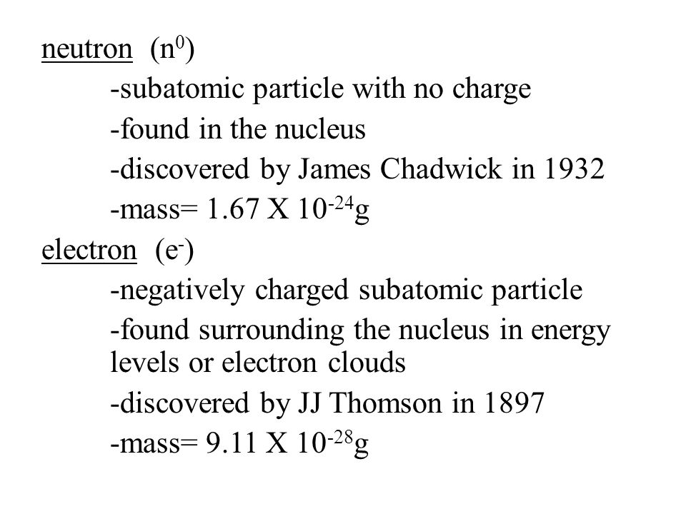 neutron (n0) -subatomic particle with no charge -found in the nucleus -discovered by James Chadwick in 1932 -mass= 1.67 X 10-24g electron (e-) -negatively charged subatomic particle -found surrounding the nucleus in energy levels or electron clouds -discovered by JJ Thomson in 1897 -mass= 9.11 X 10-28g