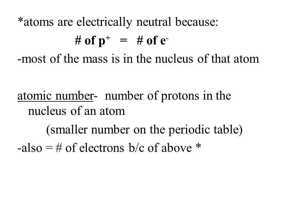 *atoms are electrically neutral because: # of p+ = # of e- -most of the mass is in the nucleus of that atom atomic number- number of protons in the nucleus of an atom (smaller number on the periodic table) -also = # of electrons b/c of above *