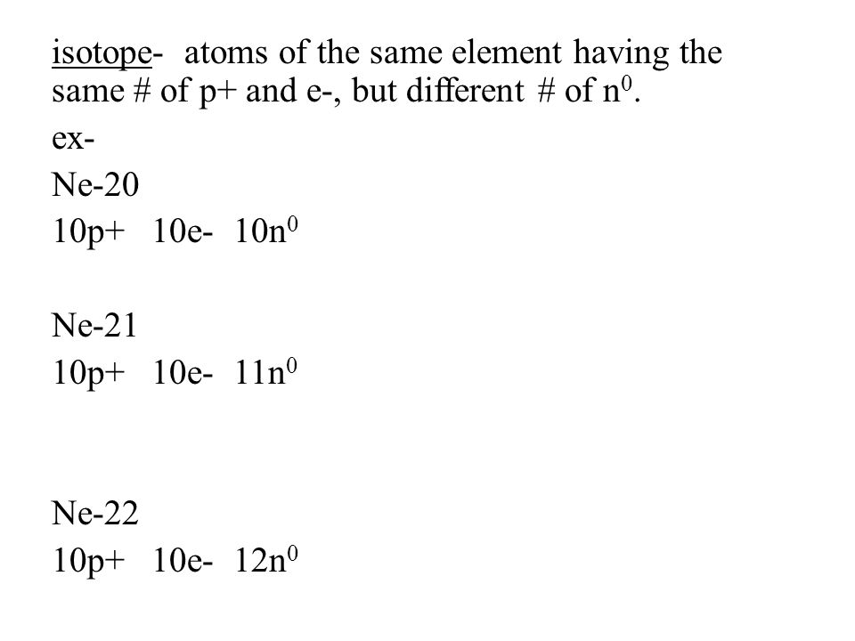 isotope- atoms of the same element having the same # of p+ and e-, but different # of n0.