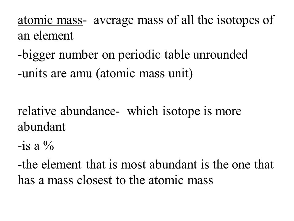 atomic mass- average mass of all the isotopes of an element -bigger number on periodic table unrounded -units are amu (atomic mass unit) relative abundance- which isotope is more abundant -is a % -the element that is most abundant is the one that has a mass closest to the atomic mass
