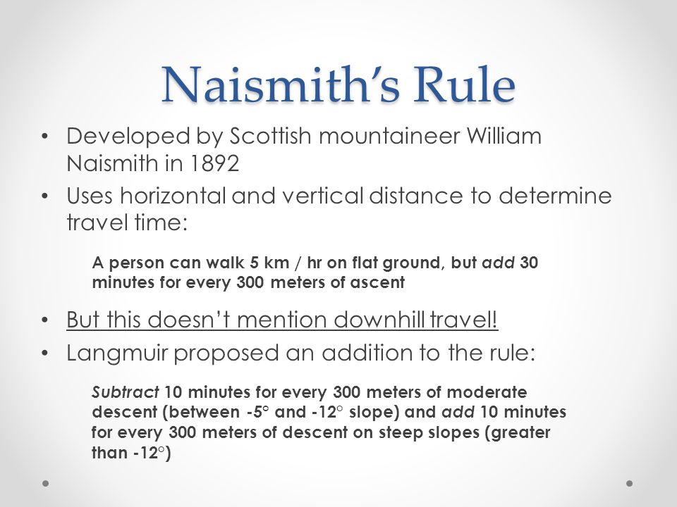 Naismith's Rule Developed by Scottish mountaineer William Naismith in 1892. Uses horizontal and vertical distance to determine travel time: