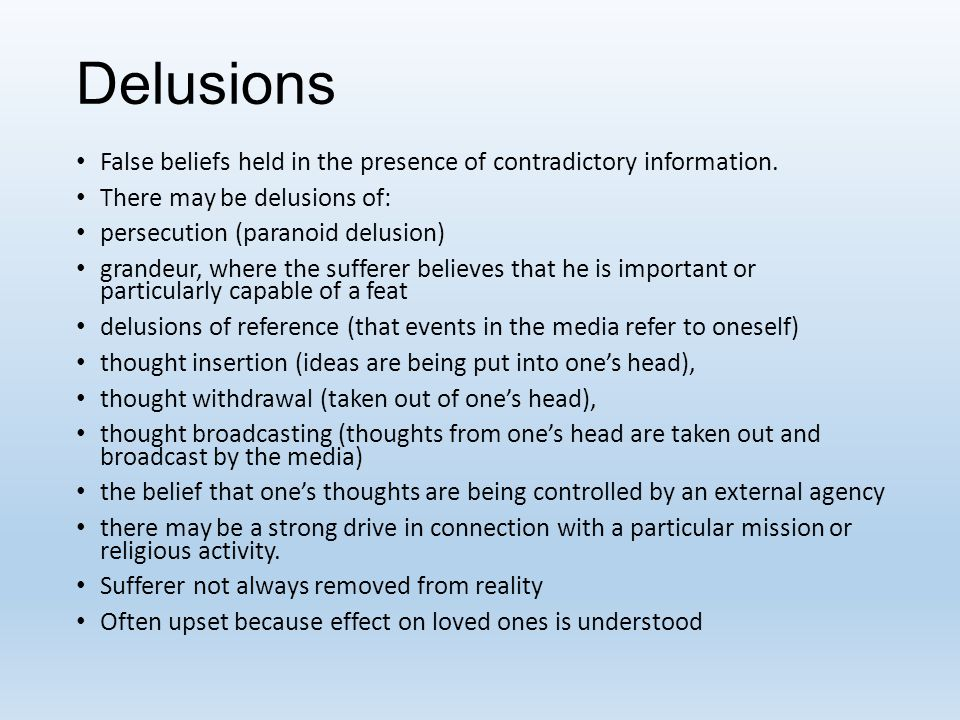 Delusions False beliefs held in the presence of contradictory information. There may be delusions of: