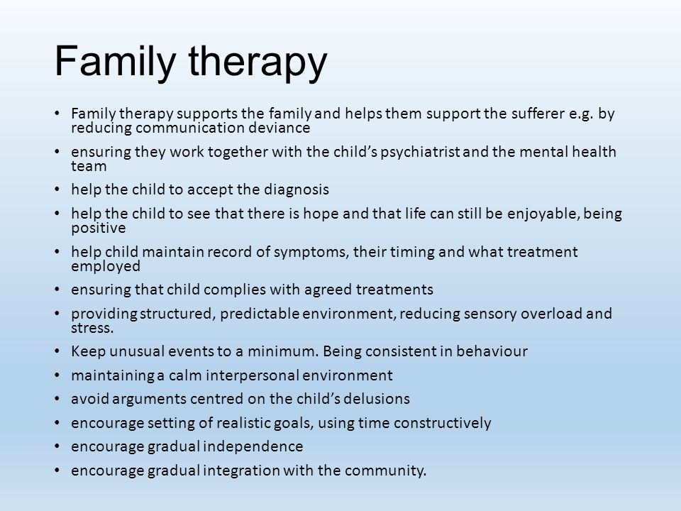 Family therapy Family therapy supports the family and helps them support the sufferer e.g. by reducing communication deviance.