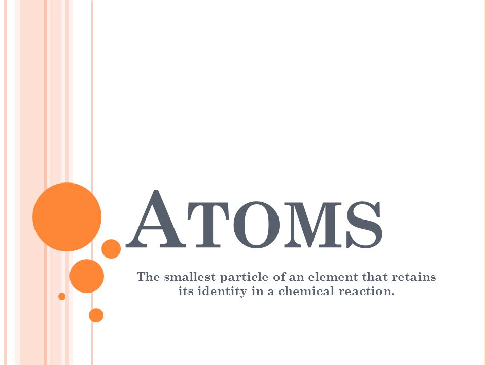 Atoms The smallest particle of an element that retains its identity in a chemical reaction.