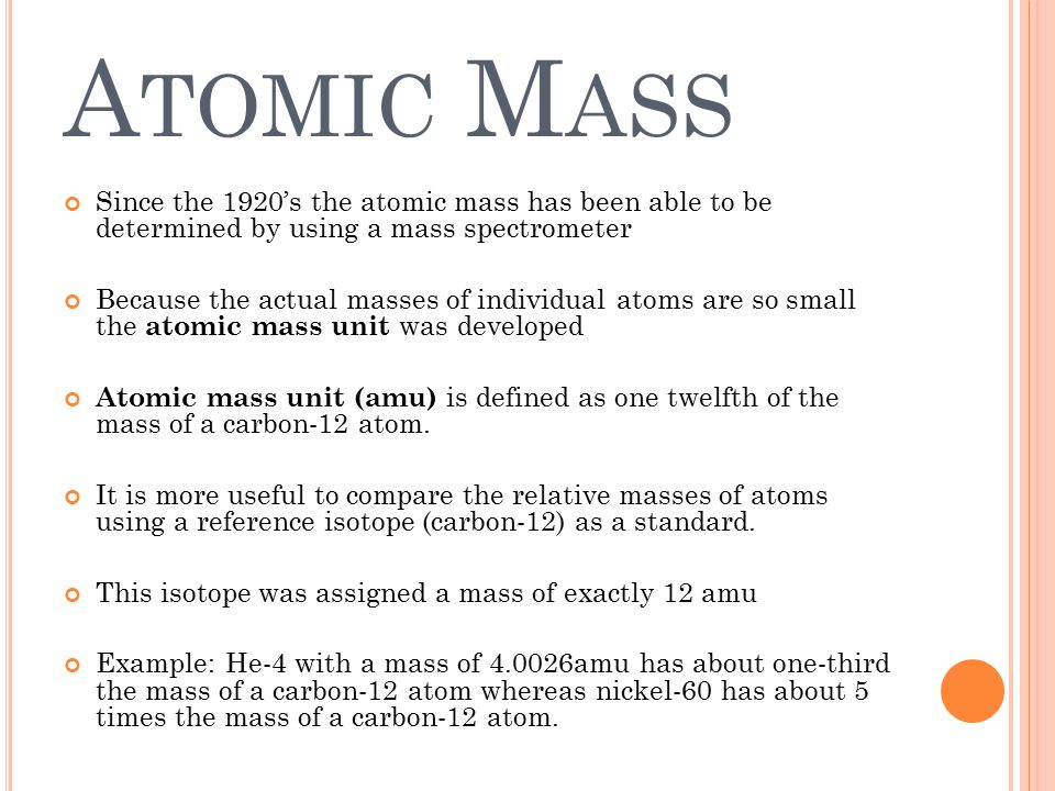 Atomic Mass Since the 1920's the atomic mass has been able to be determined by using a mass spectrometer.