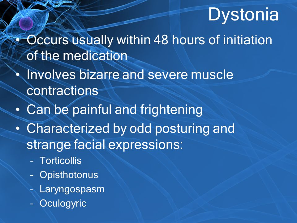 Dystonia Occurs usually within 48 hours of initiation of the medication. Involves bizarre and severe muscle contractions.