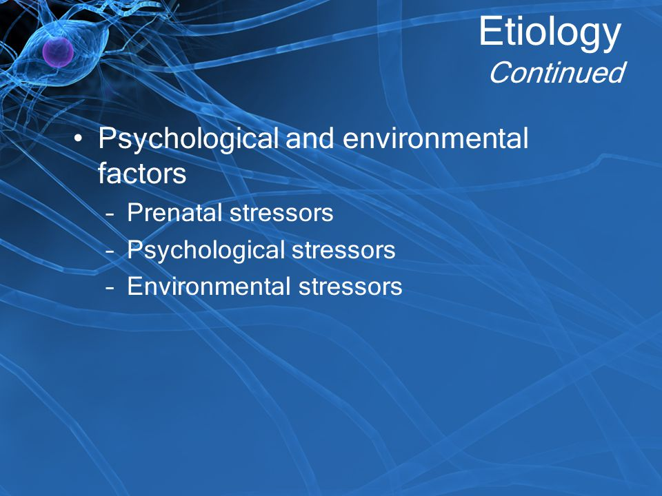 Etiology Continued Psychological and environmental factors
