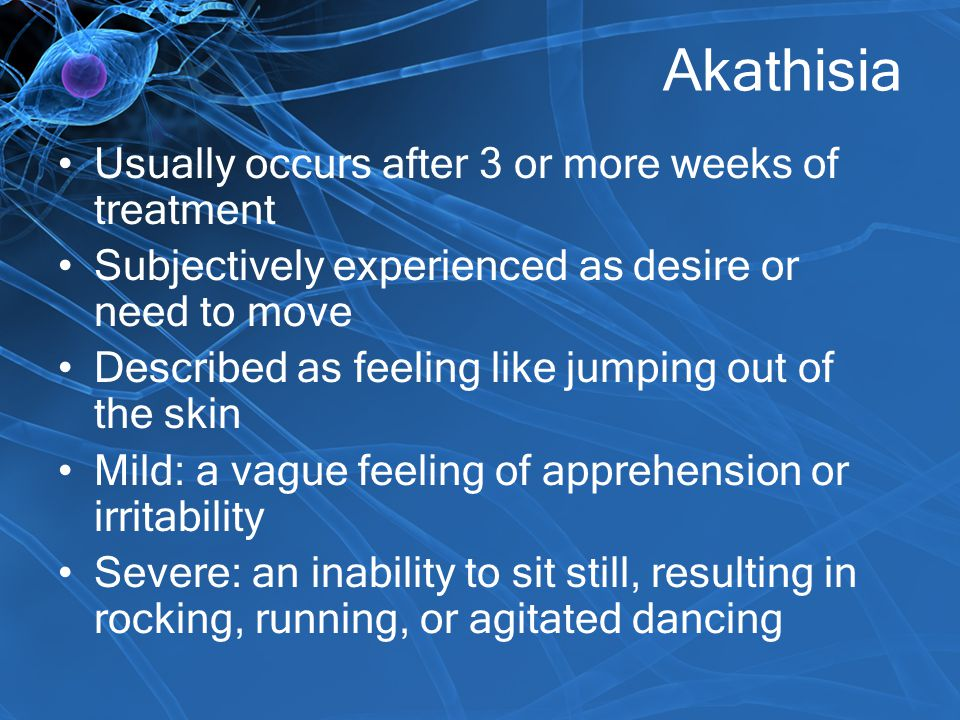 Akathisia Usually occurs after 3 or more weeks of treatment