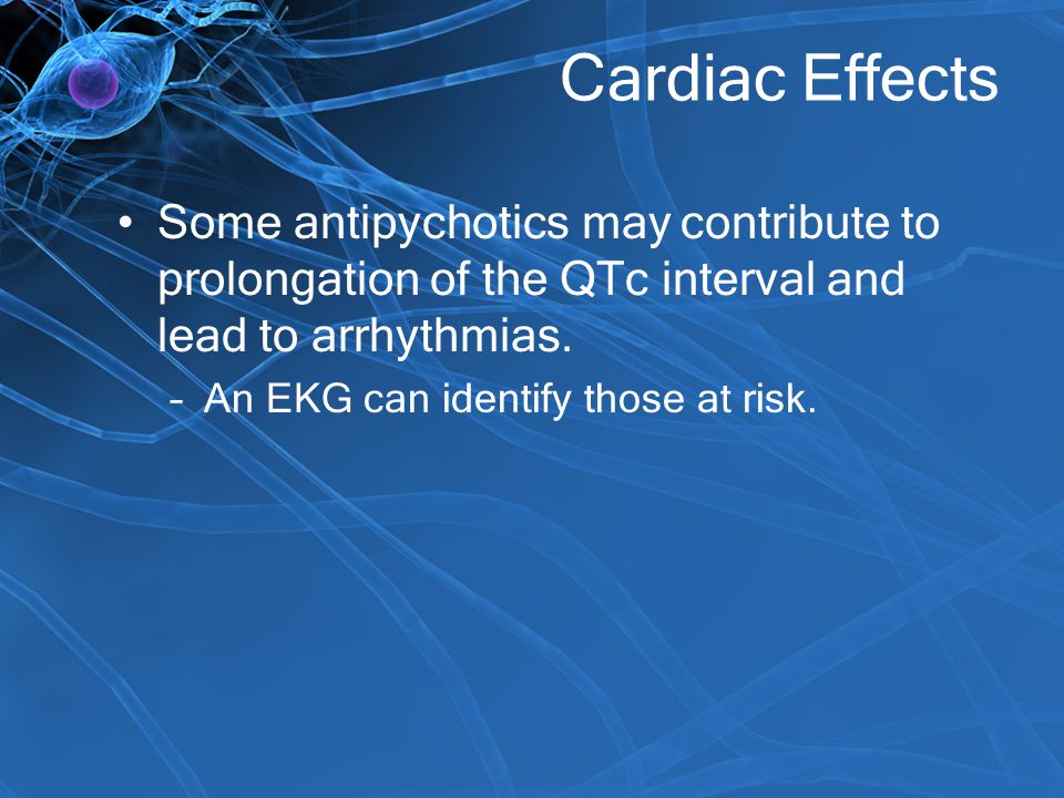 Cardiac Effects Some antipychotics may contribute to prolongation of the QTc interval and lead to arrhythmias.