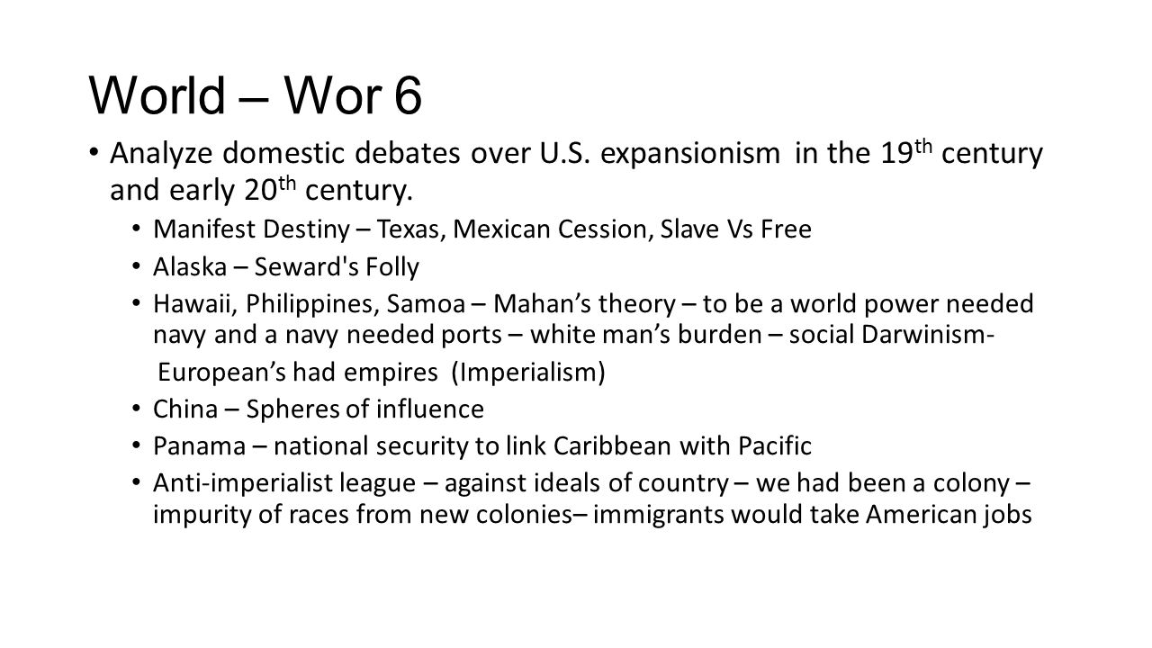 World – Wor 6 Analyze domestic debates over U.S. expansionism in the 19th century and early 20th century.