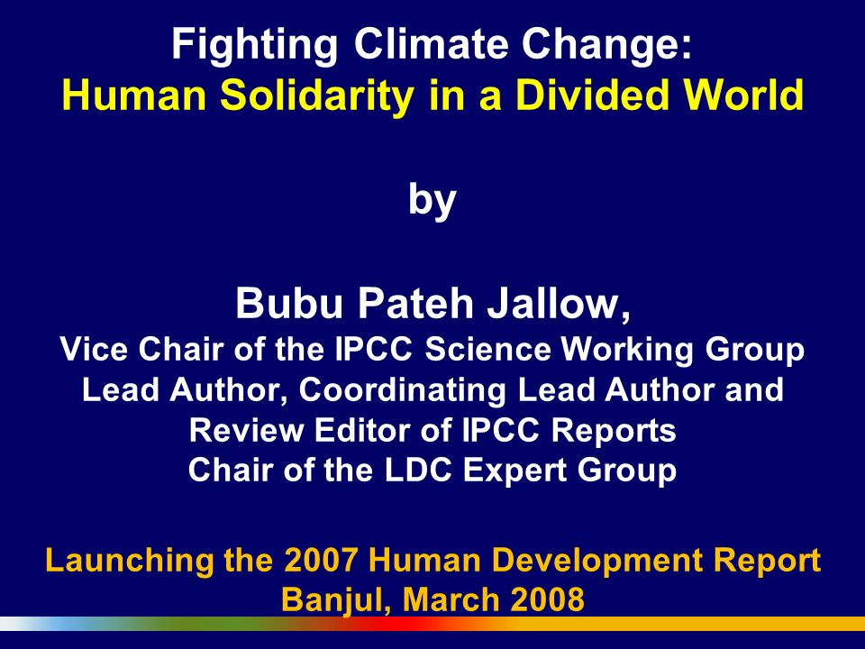 Fighting Climate Change: Human Solidarity in a Divided World by Bubu Pateh Jallow, Vice Chair of the IPCC Science Working Group Lead Author, Coordinating Lead Author and Review Editor of IPCC Reports Chair of the LDC Expert Group Launching the 2007 Human Development Report Banjul, March 2008