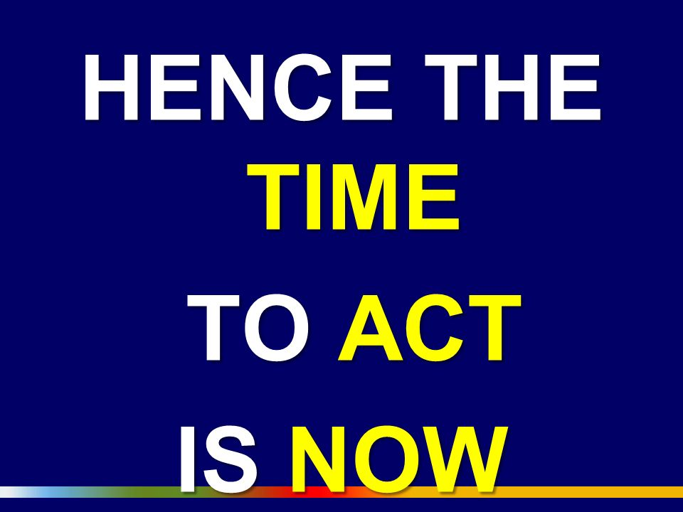 HENCE THE TIME TO ACT IS NOW