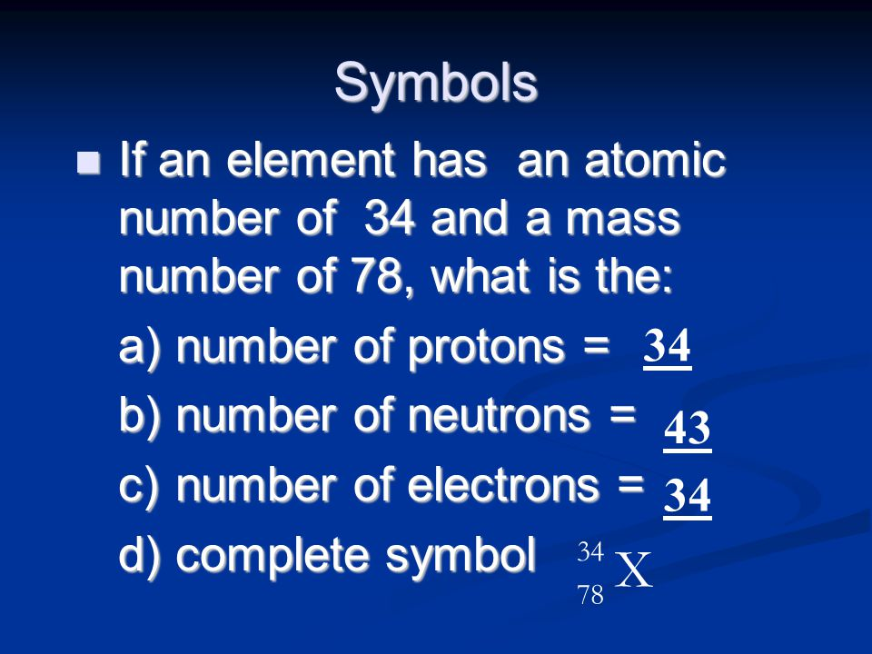 Symbols If an element has an atomic number of 34 and a mass number of 78, what is the: number of protons =