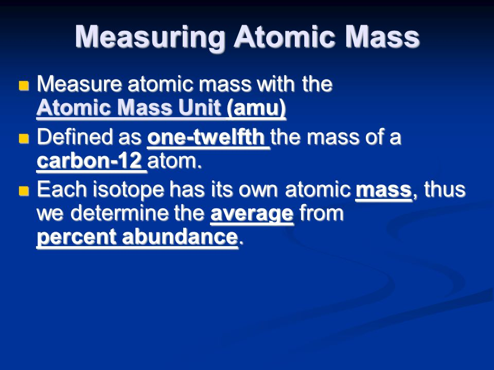 Measuring Atomic Mass Measure atomic mass with the Atomic Mass Unit (amu) Defined as one-twelfth the mass of a carbon-12 atom.