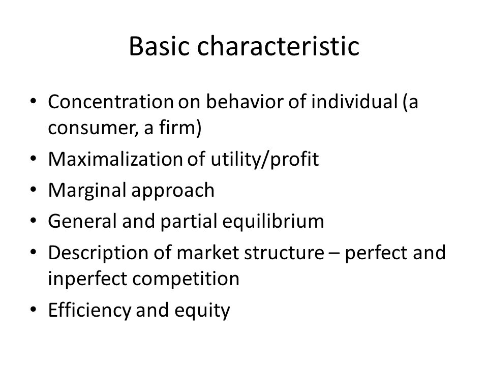 Basic characteristic Concentration on behavior of individual (a consumer, a firm) Maximalization of utility/profit.